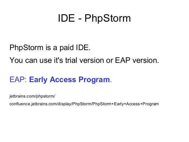 IDE - PhpStorm PhpStorm is a paid IDE. You can use it's trial version or EAP version. EAP: Early Access Program. jetbrains...