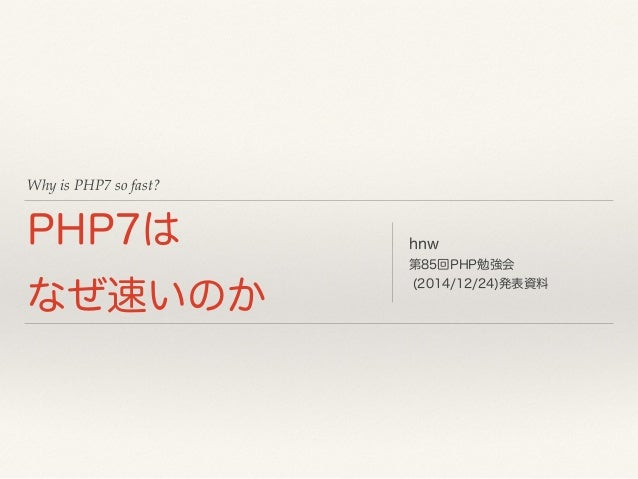 Why is PHP7 so fast? PHP7は なぜ速いのか hnw 第85回PHP勉強会 (2014/12/24)発表資料