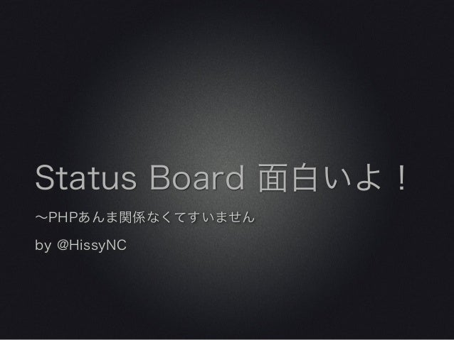 Status Board 面白いよ!∼PHPあんま関係なくてすいませんby @HissyNC