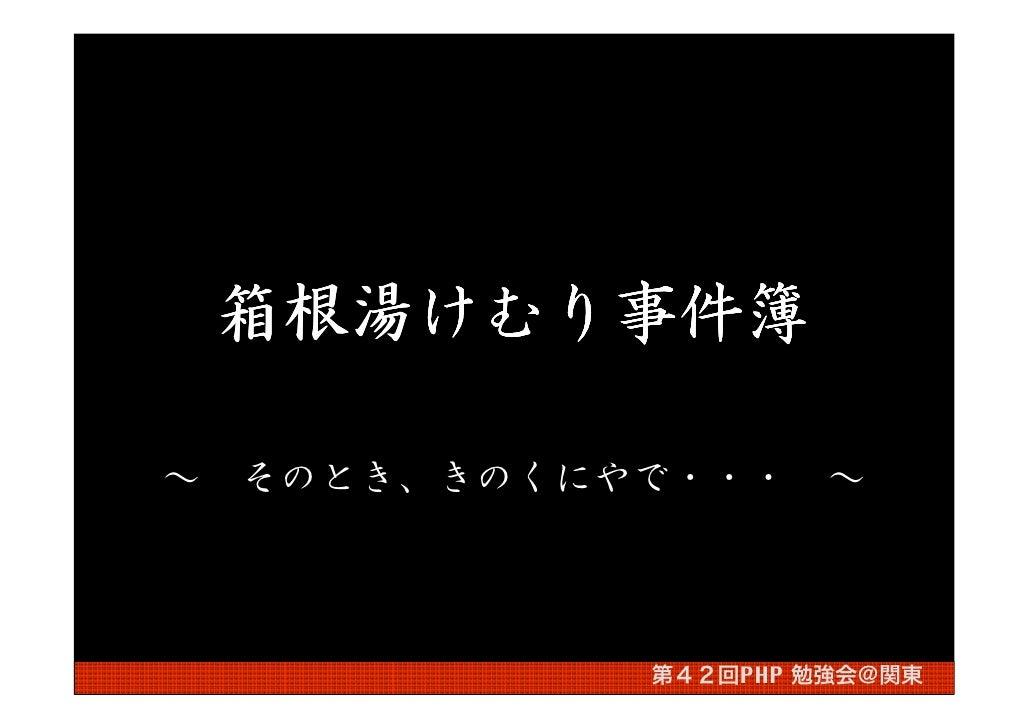 箱根湯けむり事件簿     箱根湯けむり事件簿        けむり  ~   そのとき、きのくにやで・・・     ~                  第42回PHP 勉強会@関東