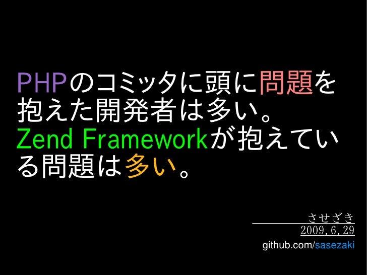 PHPのコミッタに頭に問題を 抱えた開発者は多い。 Zend Frameworkが抱えてい る問題は多い。                       させざき                      2009.6.29           ...