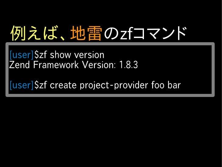 例えば、地雷のzfコマンド [user]$zf show version Zend Framework Version: 1.8.3  [user]$zf create project-provider foo bar