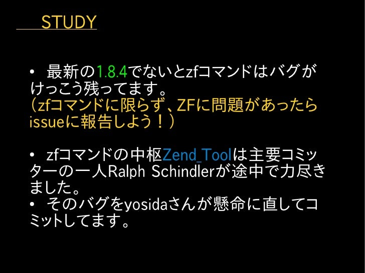 STUDY   ●    最新の1.8.4でないとzfコマンドはバグが  けっこう残ってます。  (zfコマンドに限らず、ZFに問題があったら  issueに報告しよう!)  ●    zfコマンドの中枢Zend_Toolは主要コミッ  タ...