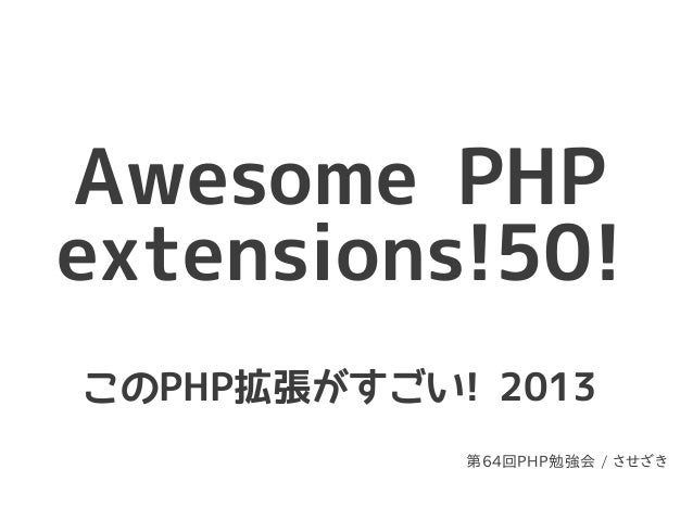 Awesome PHPextensions!50!このPHP拡張がすごい! 2013            第64回PHP勉強会 / させざき