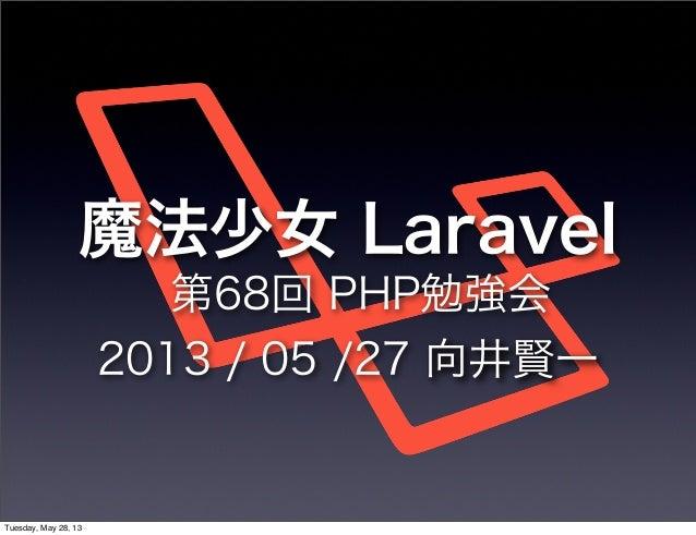 魔法少女 Laravel第68回 PHP勉強会2013 / 05 /27 向井賢一Tuesday, May 28, 13