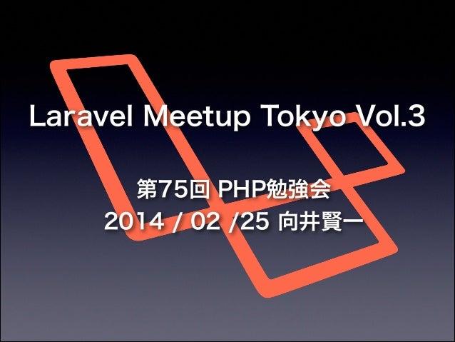 Laravel Meetup Tokyo Vol.3 第75回 PHP勉強会 2014 / 02 /25 向井賢一