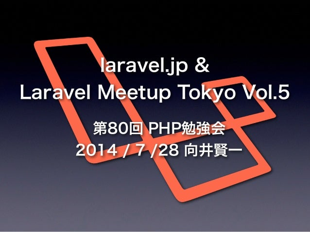 第80回 PHP勉強会 2014 / 7 /28 向井賢一 laravel.jp & Laravel Meetup Tokyo Vol.5