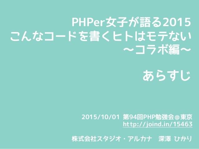 PHPer女子が語る2015 こんなコードを書くヒトはモテない ~コラボ編~  あらすじ 2015/10/01 第94回PHP勉強会@東京 http://joind.in/15463  株式会社スタジオ・アルカナ 深澤 ひかり