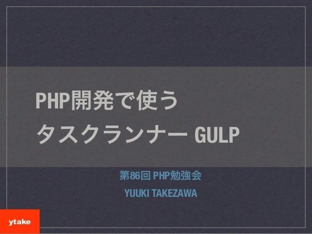 PHP開発で使う タスクランナー GULP 第86回 PHP勉強会 YUUKI TAKEZAWA ytake