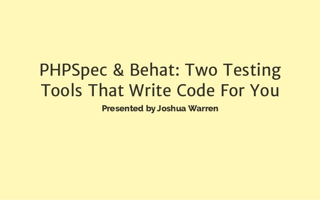 PHPSpec & Behat: Two Testing Tools That Write Code For You Presented by Joshua Warren