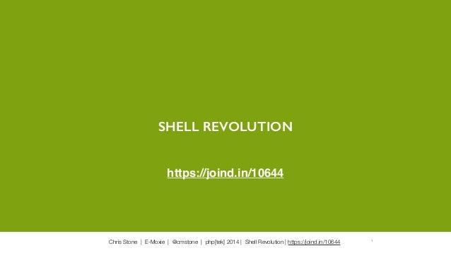 Chris Stone   E-Moxie   @cmstone   php[tek] 2014   Shell Revolution   https://joind.in/10644 1 SHELL REVOLUTION https://jo...