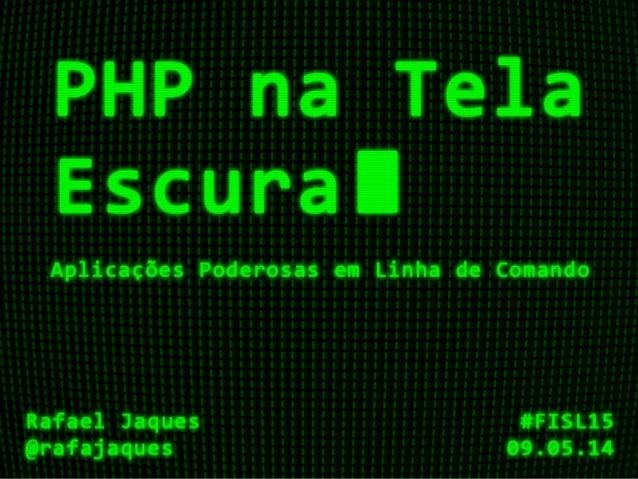 PHP na Tela Escura Aplicações Poderosas em Linha de Comando Prof. Rafael Jaques @rafajaques 15º Fórum Internacional de Sof...