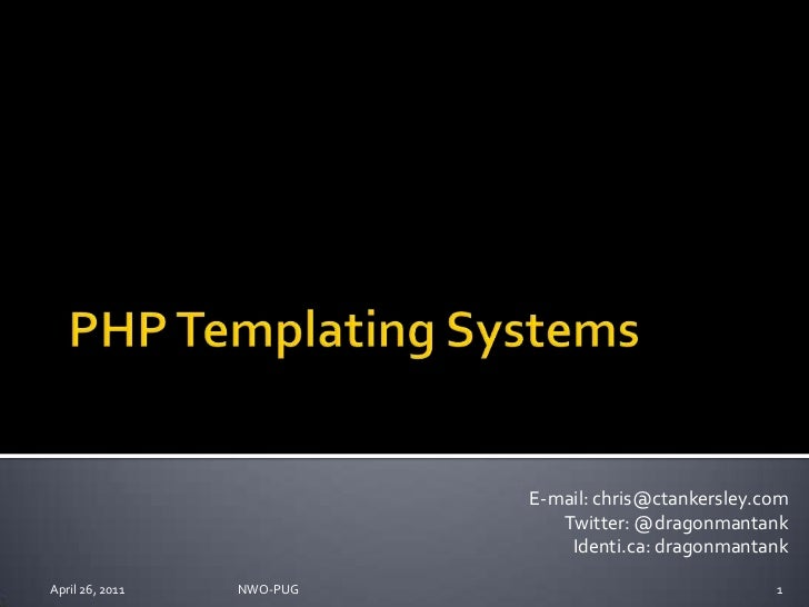 PHP Templating Systems<br />April 26, 2011<br />NWO-PUG <br />1<br />E-mail: chris@ctankersley.com<br />Twitter: @dragonma...