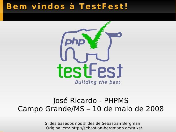 Bem vindos à TestFest! José Ricardo - PHPMS Campo Grande/MS – 10 de maio de 2008 <ul><li>Slides basedos nos slides de Seba...