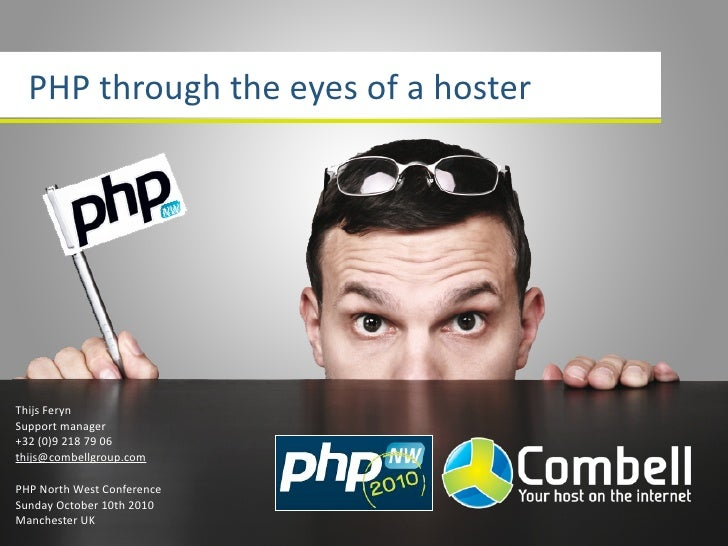 PHPthroughtheeyesofahoster     ThijsFeryn Supportmanager +32(0)92187906 thijs@combellgroup.com  PHPNorthWest...