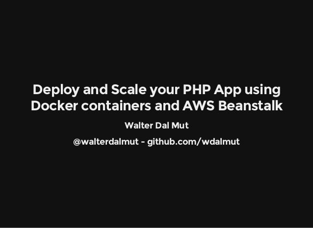 Deploy and Scale your PHP App using Docker containers and AWS Beanstalk Walter Dal Mut @walterdalmut - github.com/wdalmut
