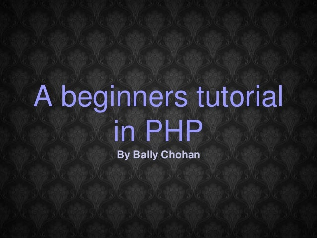 A beginners tutorial in PHP By Bally Chohan