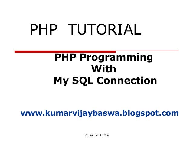 VIJAY SHARMA PHP TUTORIAL PHP Programming With My SQL Connection www.kumarvijaybaswa.blogspot.com