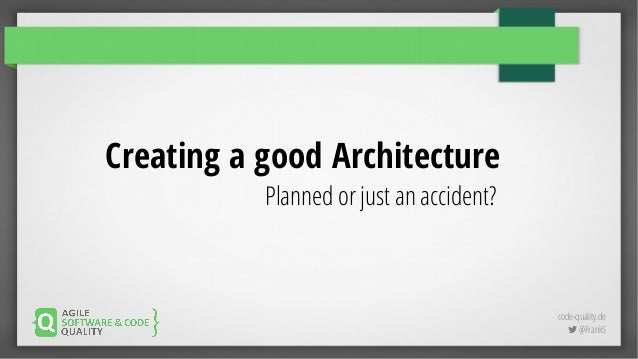 code-quality.de  @FrankS Creating a good Architecture Planned or just an accident?