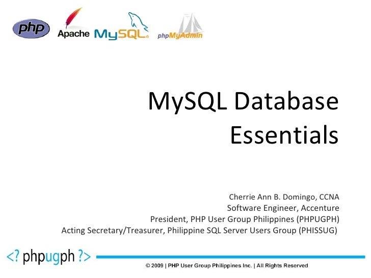 MySQL Database Essentials Cherrie Ann B. Domingo, CCNA Software Engineer, Accenture President, PHP User Group Philippines ...