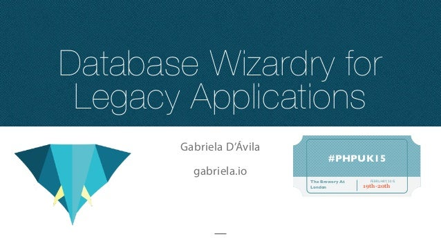 Database Wizardry for Legacy Applications Gabriela D'Ávila gabriela.io #PHPUK15 FEBRUARY, 2015The Brewery At London 19th-2...