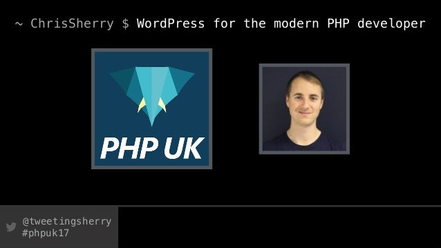 @tweetingsherry #phpuk17 ~ ChrisSherry $ WordPress for the modern PHP developer