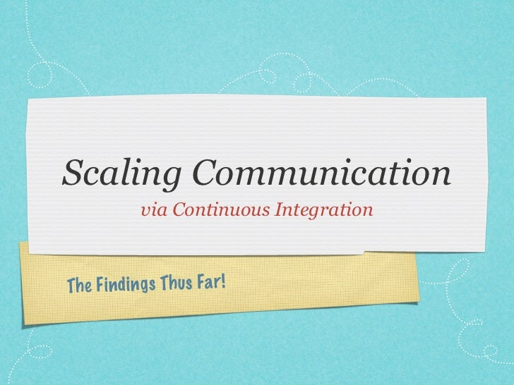 Scaling Communication             via Continuous IntegrationTh e Fi n di ngs Th us Fa r!
