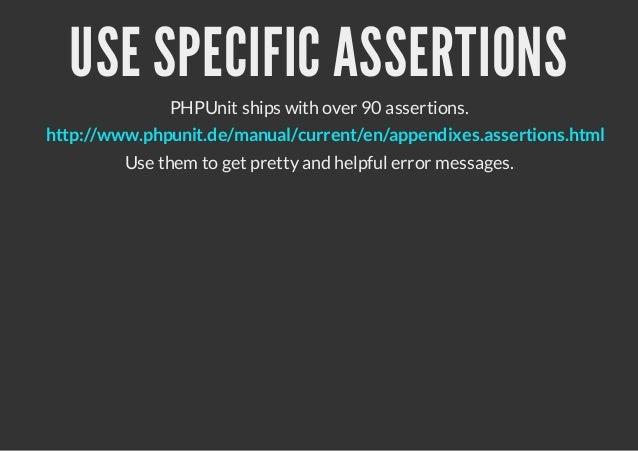 USE SPECIFIC ASSERTIONS              PHPUnit ships with over 90 assertions.http://www.phpunit.de/manual/current/en/appendi...