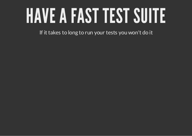 HAVE A FAST TEST SUITE  If it takes to long to run your tests you wont do it