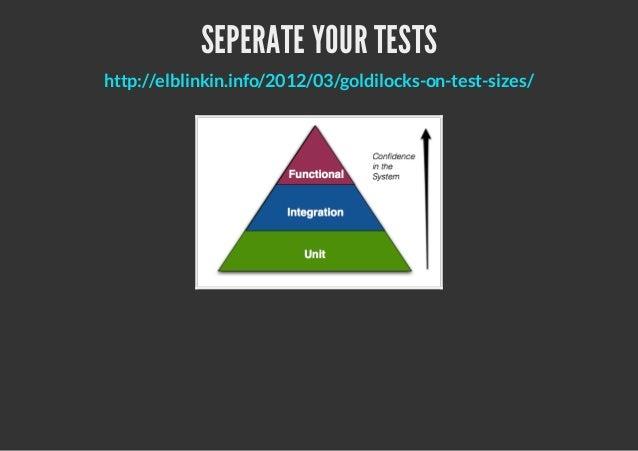 SEPERATE YOUR TESTShttp://elblinkin.info/2012/03/goldilocks-on-test-sizes/