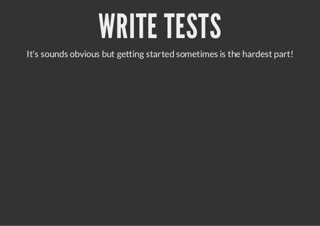 WRITE TESTSIts sounds obvious but getting started sometimes is the hardest part!