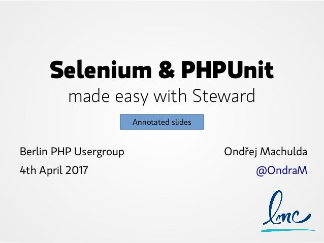 Selenium & PHPUnit made easy with Steward Berlin PHP Usergroup 4th April 2017 Ondřej Machulda @OndraM Annotated slides