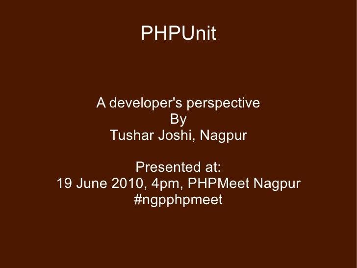 PHPUnit A developer's perspective By Tushar Joshi, Nagpur Presented at: 19 June 2010, 4pm, PHPMeet Nagpur #ngpphpmeet
