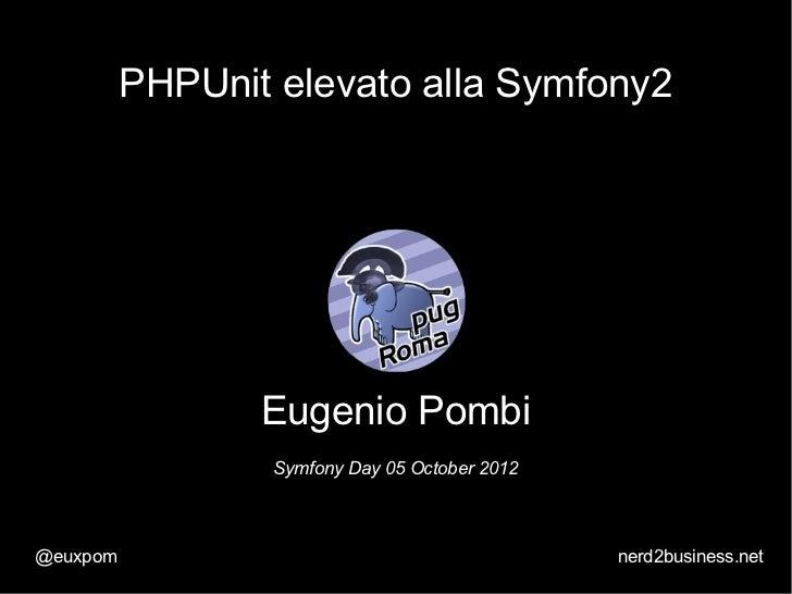 PHPUnit elevato alla Symfony2                 Eugenio Pombi                  Symfony Day 05 October 2012@euxpom           ...