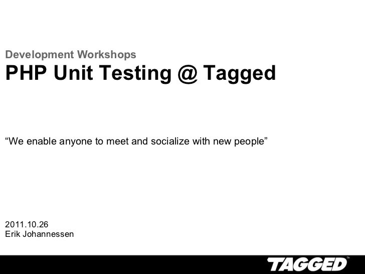 """Development Workshops PHP Unit Testing @ Tagged  """" We enable anyone to meet and socialize with new people"""" 2011.10.26 Eri..."""