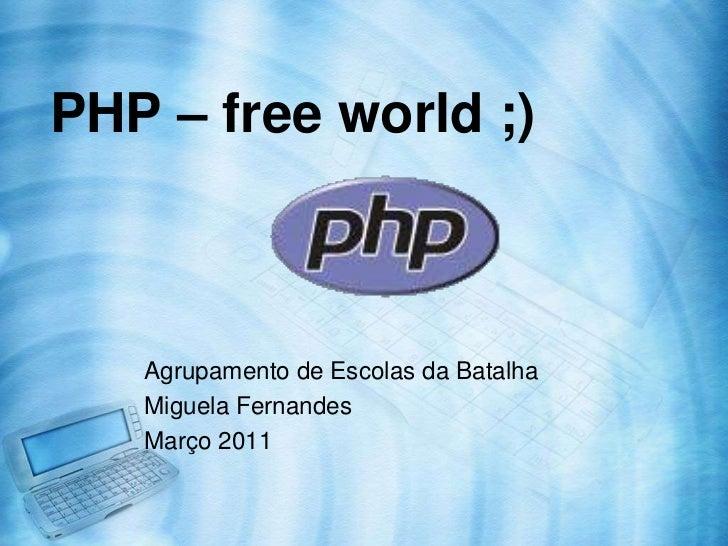PHP – free world ;)   Agrupamento de Escolas da Batalha   Miguela Fernandes   Março 2011
