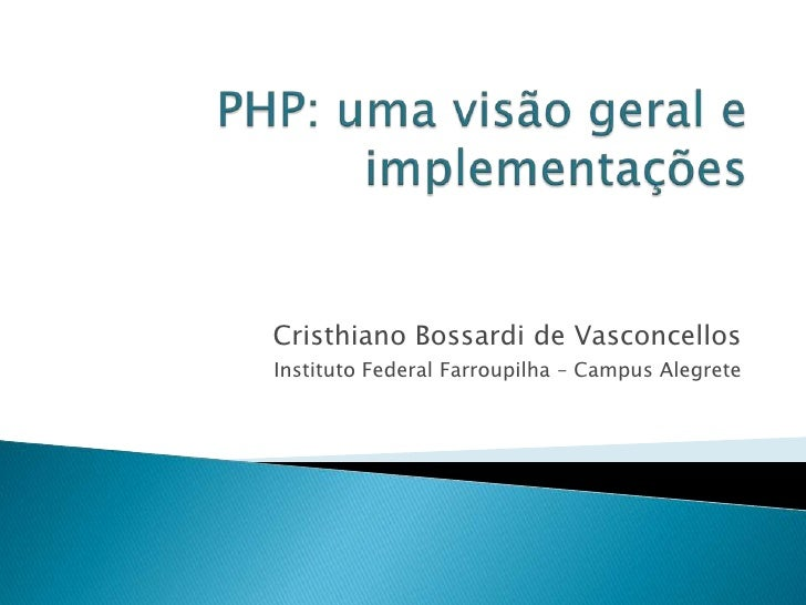 PHP: uma visão geral e implementações<br />Cristhiano Bossardi de Vasconcellos<br />Instituto Federal Farroupilha – Campus...