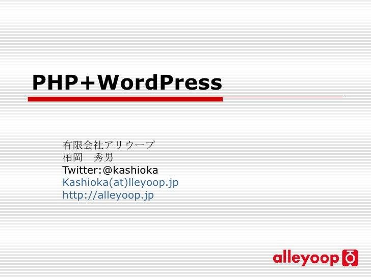 PHP+WordPress   有限会社アリウープ 柏岡 秀男 Twitter:@kashioka Kashioka(at)lleyoop.jp http://alleyoop.jp