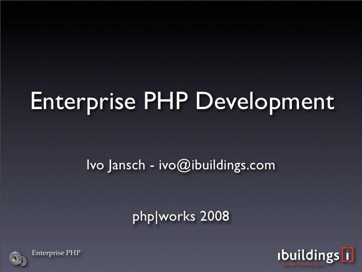 Enterprise PHP Development                   Ivo Jansch - ivo@ibuildings.com                           php|works 2008  Ent...