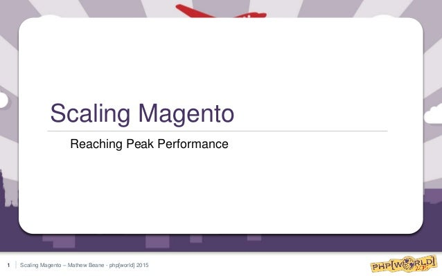Scaling Magento – Mathew Beane - php[world] 2015 Scaling Magento Reaching Peak Performance 1