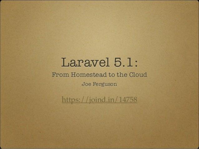 Laravel 5.1: From Homestead to the Cloud https://joind.in/14758 Joe Ferguson
