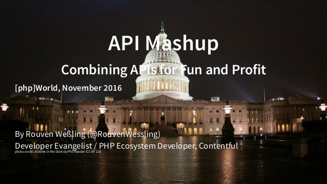 API Mashup Combining APIs for Fun and Profit [php]World, November 2016 By Rouven Weßling ( ) Developer Evangelist / PHP Ec...