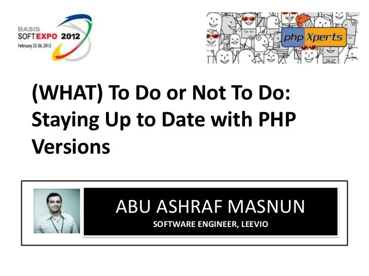 (WHAT) To Do or Not To Do:Staying Up to Date with PHPVersions        ABU ASHRAF MASNUN            SOFTWARE ENGINEER, LEEVIO