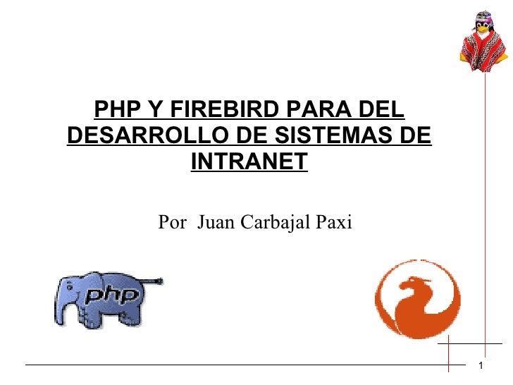 PHP Y FIREBIRD PARA DELDESARROLLO DE SISTEMAS DE          INTRANET      Por Juan Carbajal Paxi                            ...