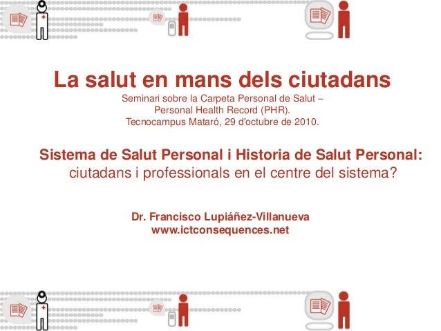 Dr. Francisco Lupiáñez-Villanueva www.ictconsequences.net La salut en mans dels ciutadans Seminari sobre la Carpeta Person...