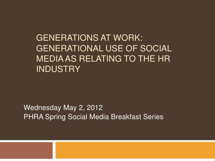 GENERATIONS AT WORK:   GENERATIONAL USE OF SOCIAL   MEDIA AS RELATING TO THE HR   INDUSTRYWednesday May 2, 2012PHRA Spring...