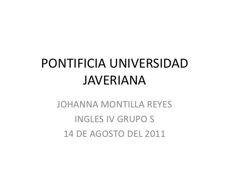 PONTIFICIA UNIVERSIDAD JAVERIANA <br />JOHANNA MONTILLA REYES <br />INGLES IV GRUPO S <br />14 DE AGOSTO DEL 2011<br />
