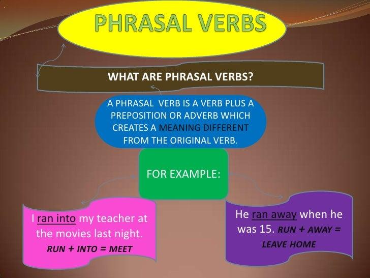 .<br />PHRASAL VERBS<br />WHAT ARE PHRASAL VERBS? <br />A PHRASAL  VERB IS A VERB PLUS A PREPOSITION OR ADVERB WHICH CREAT...
