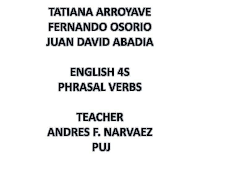 TATIANA ARROYAVE<br />FERNANDO OSORIO<br />JUAN DAVID ABADIA<br />ENGLISH 4S <br />PHRASAL VERBS<br />TEACHER<br />ANDRES ...