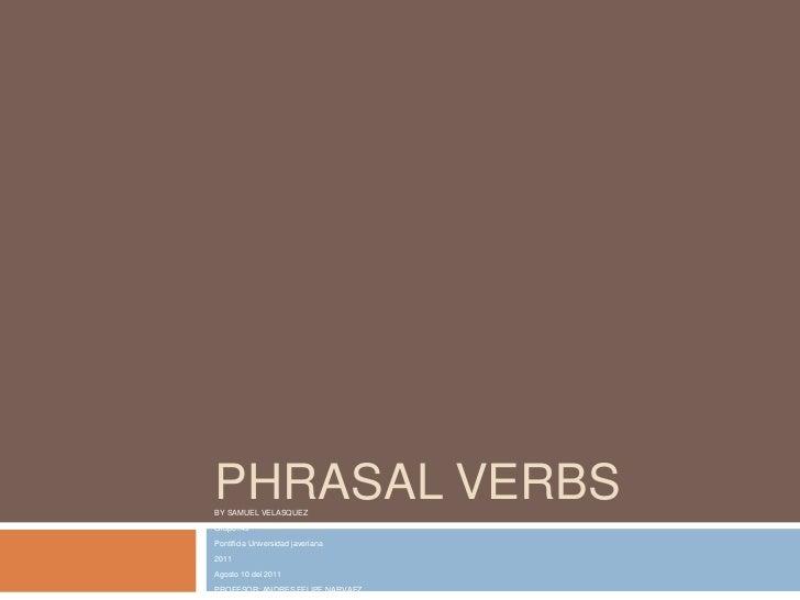 PHRASAL VERBS<br />BY SAMUEL VELASQUEZ<br />Grupo=4s<br />Pontificia Universidad javeriana<br />2011<br />Agosto 10 del 20...